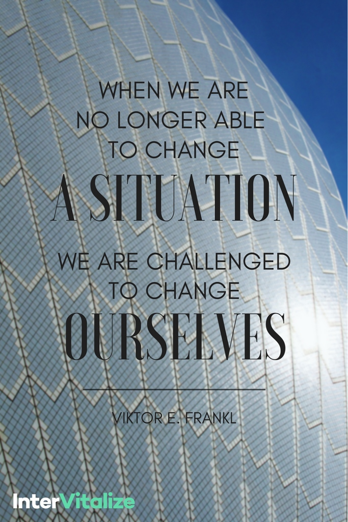 when we are no longer able to change a situation we are challenged to change ourselves Victor Frankl